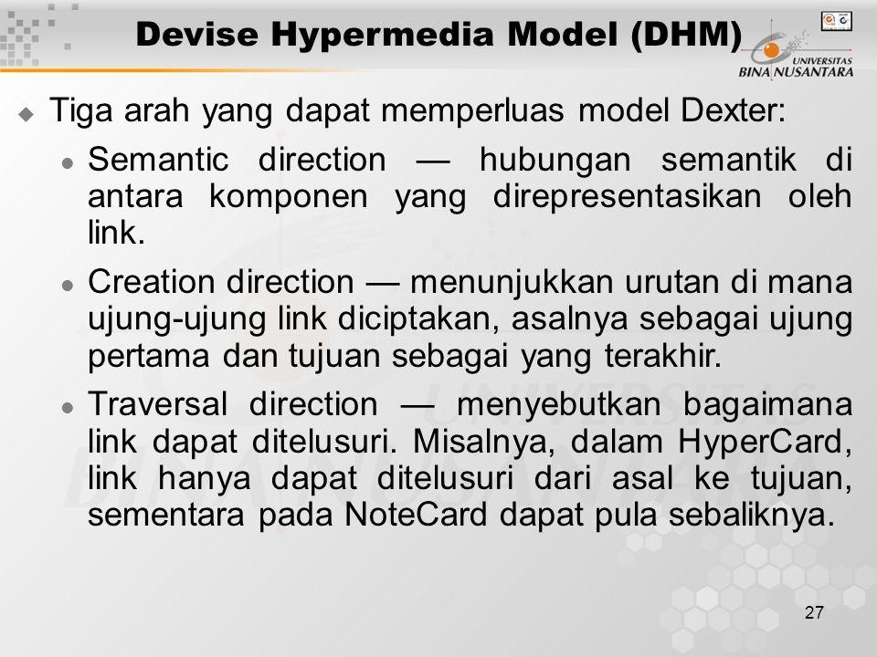27 Devise Hypermedia Model (DHM)  Tiga arah yang dapat memperluas model Dexter: Semantic direction — hubungan semantik di antara komponen yang direpresentasikan oleh link.