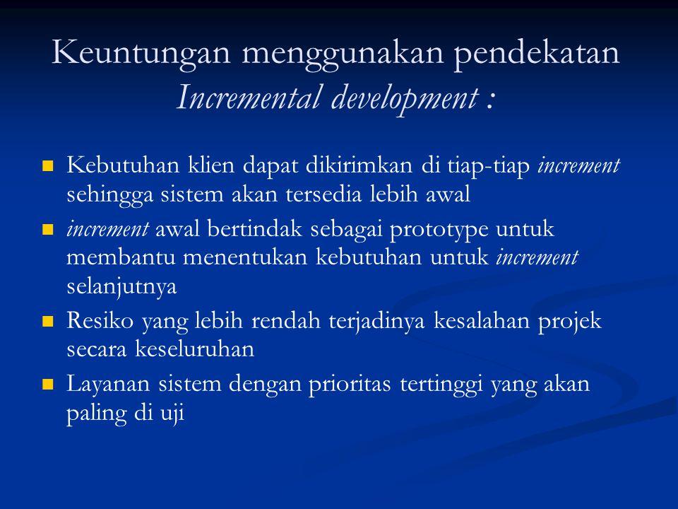 Keuntungan menggunakan pendekatan Incremental development : Kebutuhan klien dapat dikirimkan di tiap-tiap increment sehingga sistem akan tersedia lebi