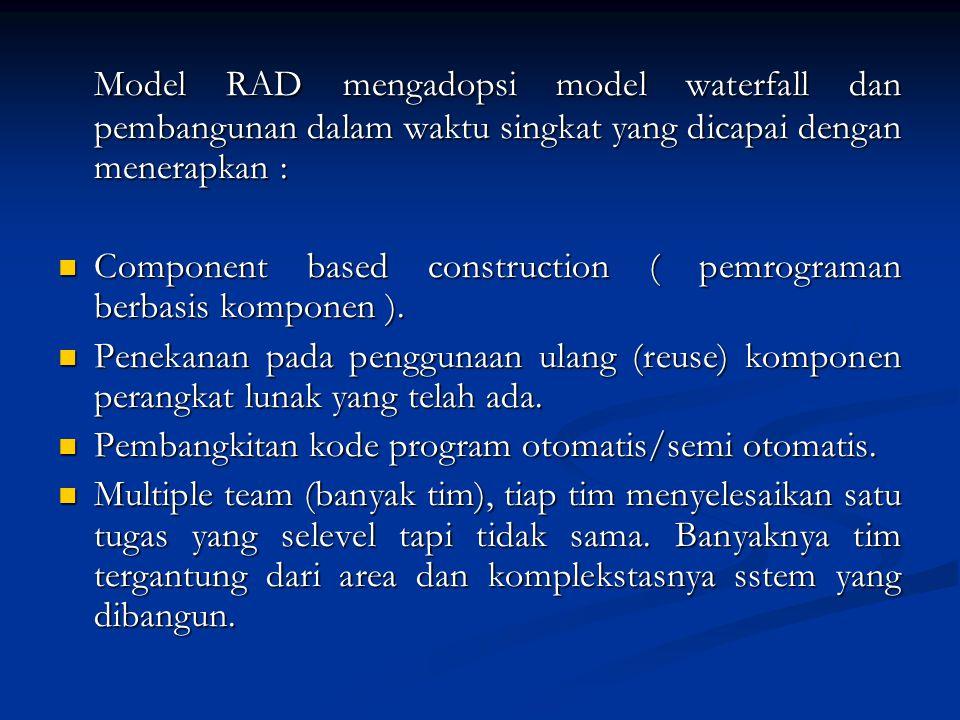 Model RAD mengadopsi model waterfall dan pembangunan dalam waktu singkat yang dicapai dengan menerapkan : Component based construction ( pemrograman b