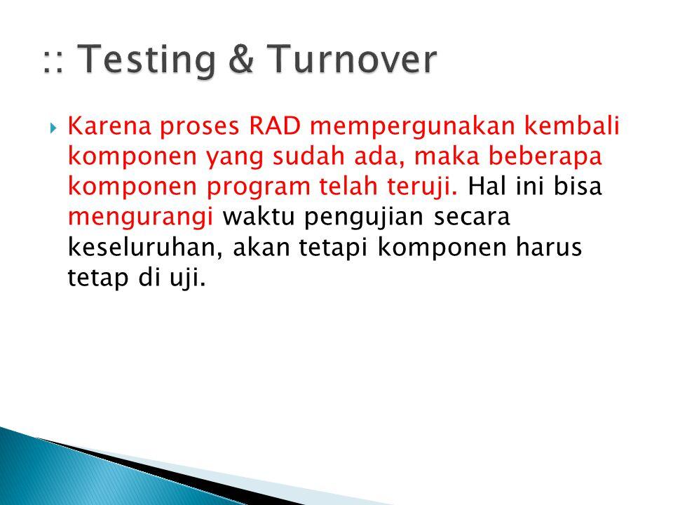  Karena proses RAD mempergunakan kembali komponen yang sudah ada, maka beberapa komponen program telah teruji. Hal ini bisa mengurangi waktu pengujia