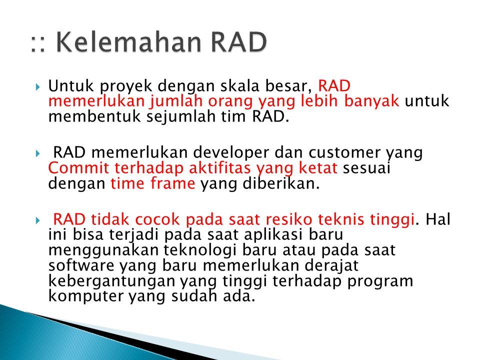  Untuk proyek dengan skala besar, RAD memerlukan jumlah orang yang lebih banyak untuk membentuk sejumlah tim RAD.  RAD memerlukan developer dan cust