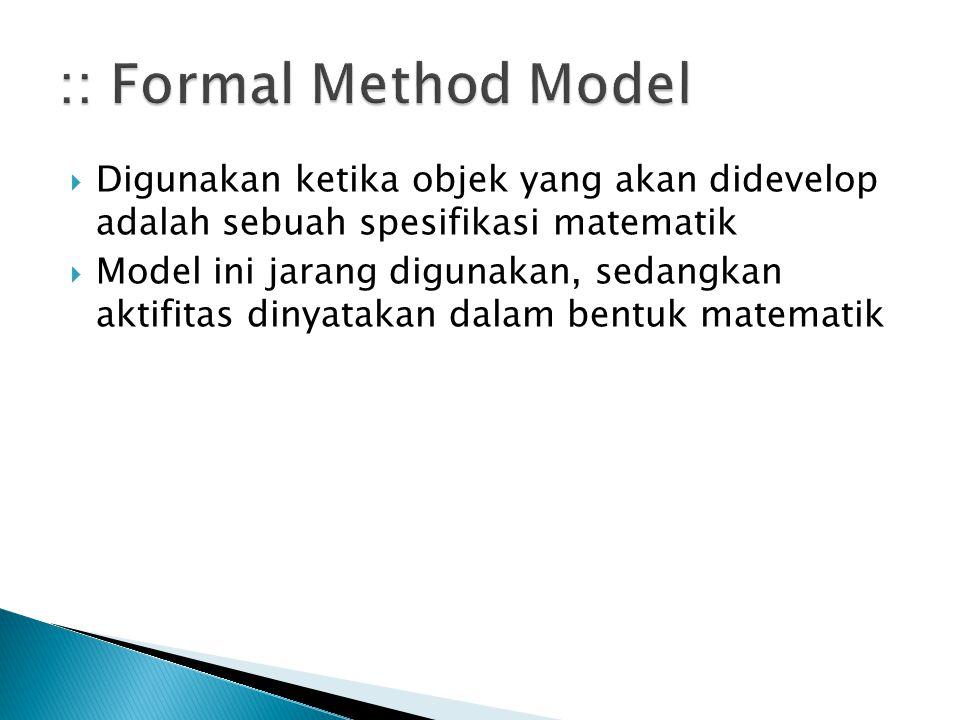  Digunakan ketika objek yang akan didevelop adalah sebuah spesifikasi matematik  Model ini jarang digunakan, sedangkan aktifitas dinyatakan dalam be