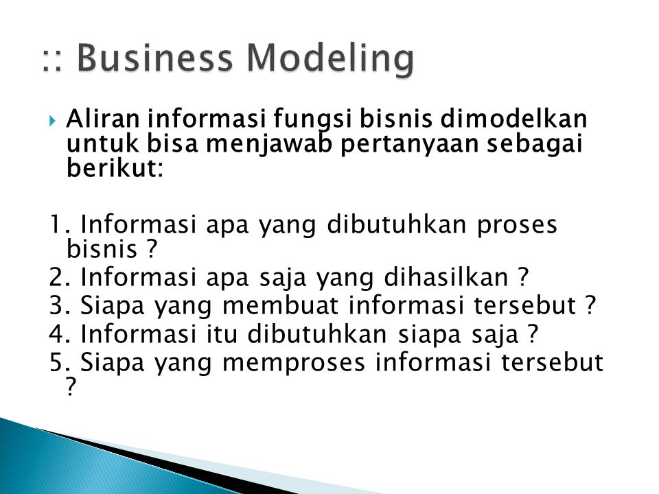  Aliran informasi fungsi bisnis dimodelkan untuk bisa menjawab pertanyaan sebagai berikut: 1. Informasi apa yang dibutuhkan proses bisnis ? 2. Inform