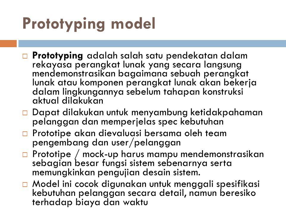 Prototyping model  Prototyping adalah salah satu pendekatan dalam rekayasa perangkat lunak yang secara langsung mendemonstrasikan bagaimana sebuah perangkat lunak atau komponen perangkat lunak akan bekerja dalam lingkungannya sebelum tahapan konstruksi aktual dilakukan  Dapat dilakukan untuk menyambung ketidakpahaman pelanggan dan memperjelas spec kebutuhan  Prototipe akan dievaluasi bersama oleh team pengembang dan user/pelanggan  Prototipe / mock-up harus mampu mendemonstrasikan sebagian besar fungsi sistem sebenarnya serta memungkinkan pengujian desain sistem.