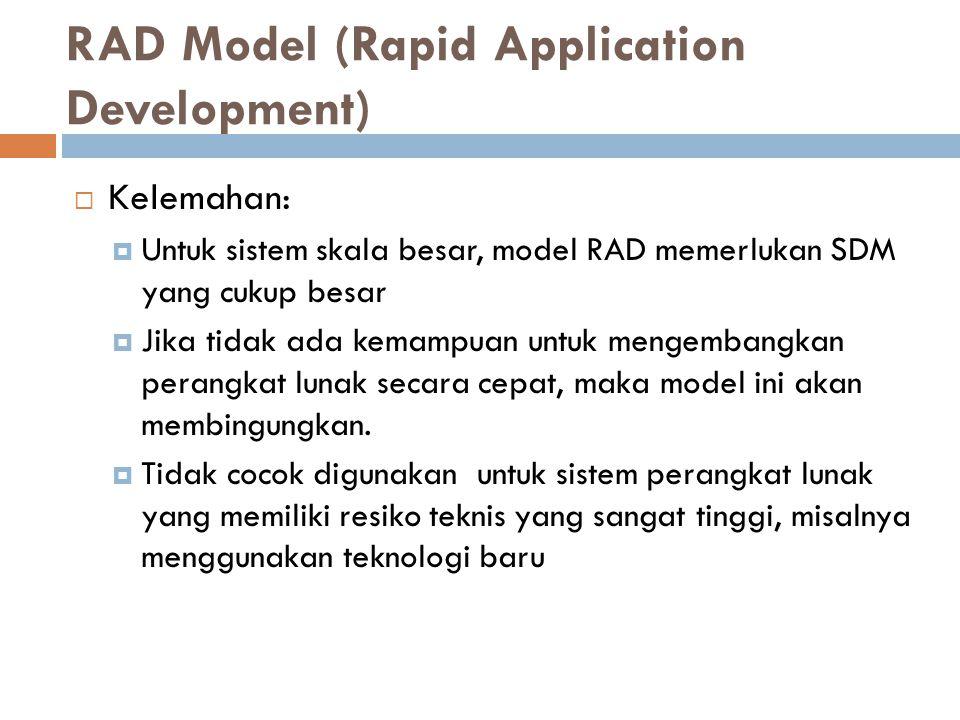  Kelemahan:  Untuk sistem skala besar, model RAD memerlukan SDM yang cukup besar  Jika tidak ada kemampuan untuk mengembangkan perangkat lunak secara cepat, maka model ini akan membingungkan.
