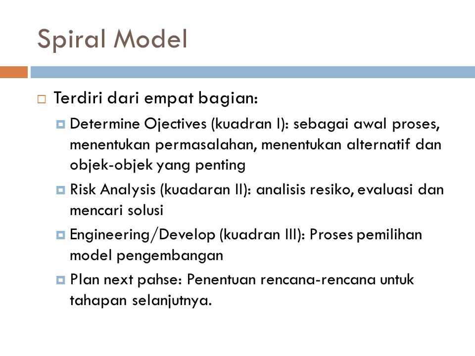 Spiral Model  Terdiri dari empat bagian:  Determine Ojectives (kuadran I): sebagai awal proses, menentukan permasalahan, menentukan alternatif dan objek-objek yang penting  Risk Analysis (kuadaran II): analisis resiko, evaluasi dan mencari solusi  Engineering/Develop (kuadran III): Proses pemilihan model pengembangan  Plan next pahse: Penentuan rencana-rencana untuk tahapan selanjutnya.