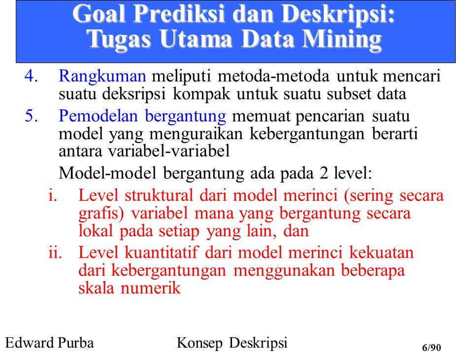 Edward PurbaKonsep Deskripsi 6/90 Goal Prediksi dan Deskripsi: Tugas Utama Data Mining 4.Rangkuman meliputi metoda-metoda untuk mencari suatu deksripsi kompak untuk suatu subset data 5.Pemodelan bergantung memuat pencarian suatu model yang menguraikan kebergantungan berarti antara variabel-variabel Model-model bergantung ada pada 2 level: i.Level struktural dari model merinci (sering secara grafis) variabel mana yang bergantung secara lokal pada setiap yang lain, dan ii.Level kuantitatif dari model merinci kekuatan dari kebergantungan menggunakan beberapa skala numerik
