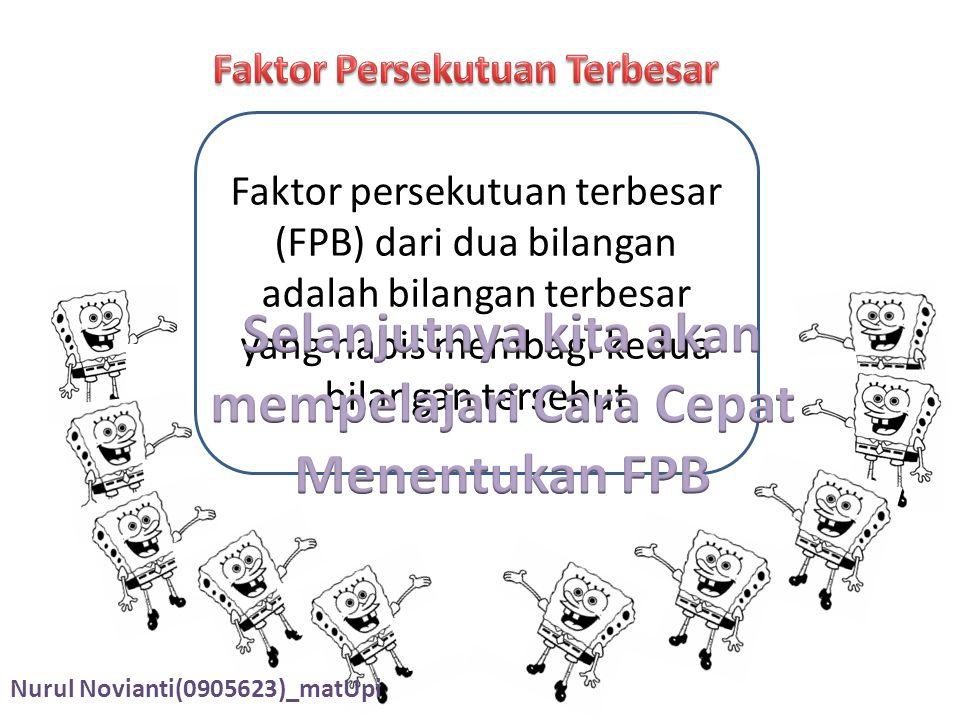 Faktor persekutuan terbesar (FPB) dari dua bilangan adalah bilangan terbesar yang habis membagi kedua bilangan tersebut Nurul Novianti(0905623)_matUpi