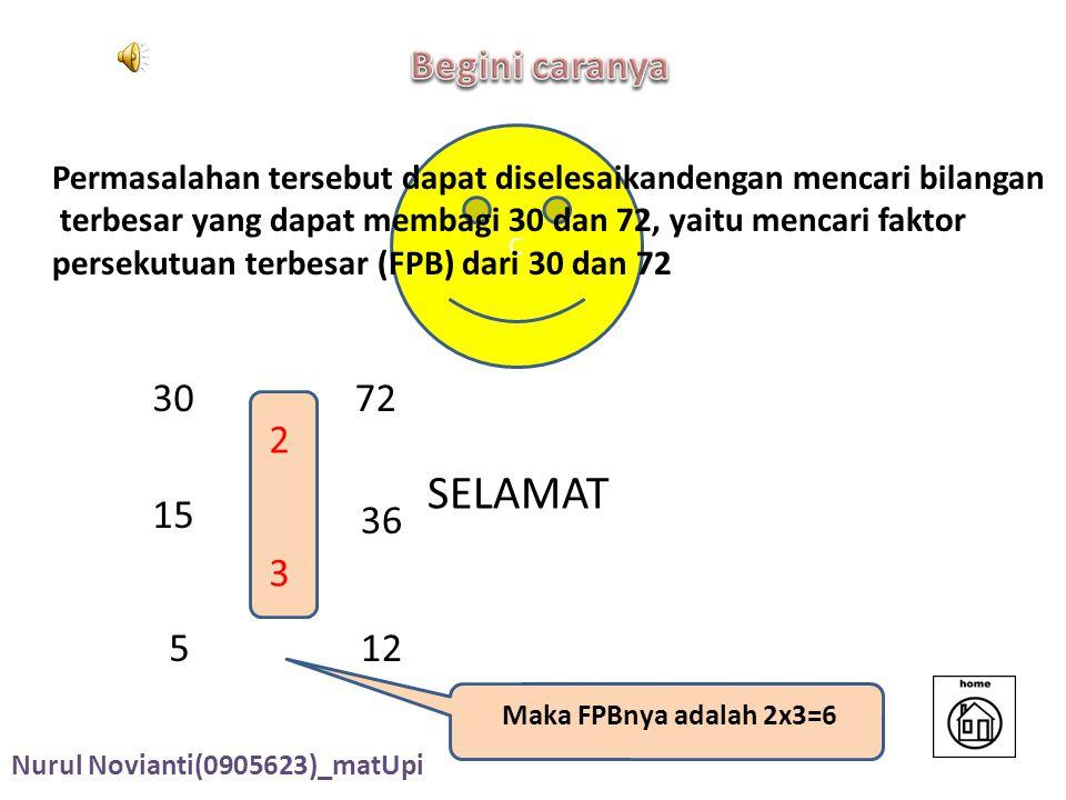 C SELAMAT 3072 2 15 36 3 512 Maka FPBnya adalah 2x3=6 Permasalahan tersebut dapat diselesaikandengan mencari bilangan terbesar yang dapat membagi 30 dan 72, yaitu mencari faktor persekutuan terbesar (FPB) dari 30 dan 72 Nurul Novianti(0905623)_matUpi