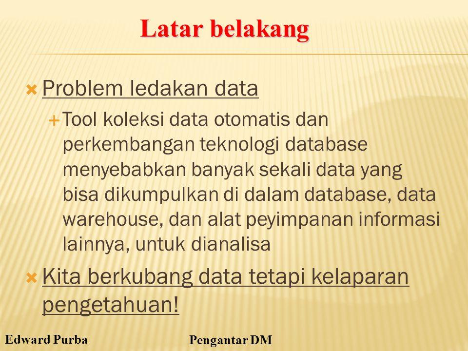 Edward Purba Pengantar DM Latar belakang  Problem ledakan data  Tool koleksi data otomatis dan perkembangan teknologi database menyebabkan banyak se