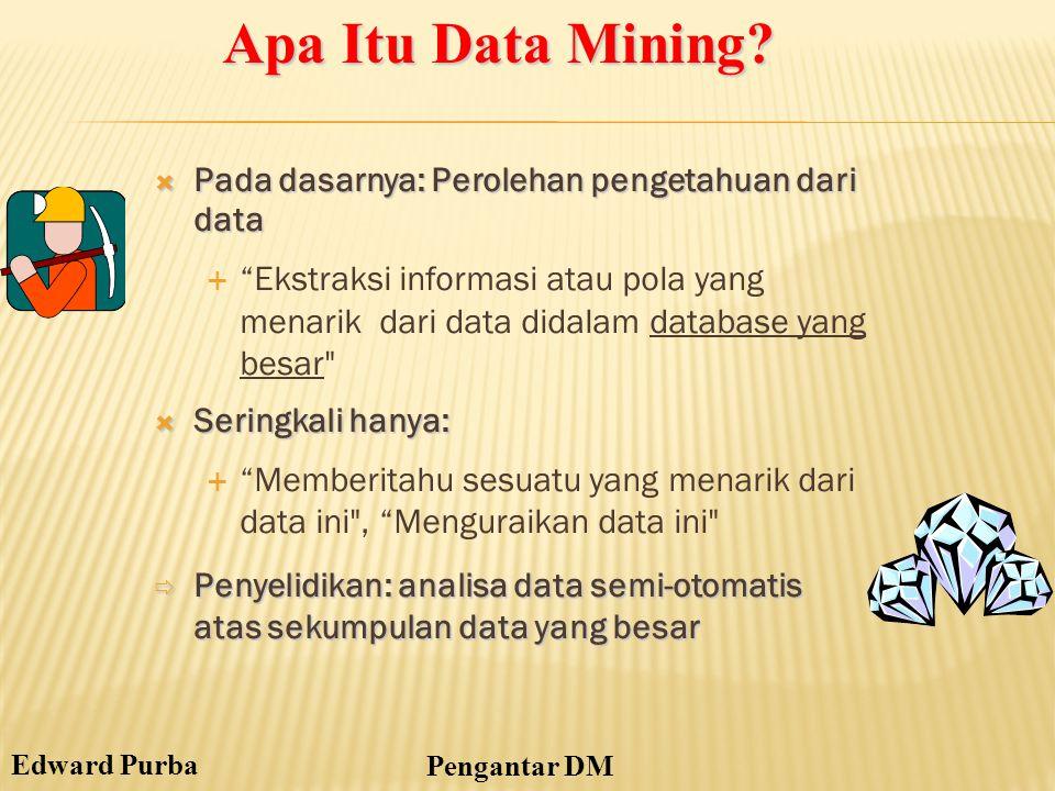 """Edward Purba Pengantar DM  Pada dasarnya: Perolehan pengetahuan dari data  """"Ekstraksi informasi atau pola yang menarik dari data didalam database ya"""
