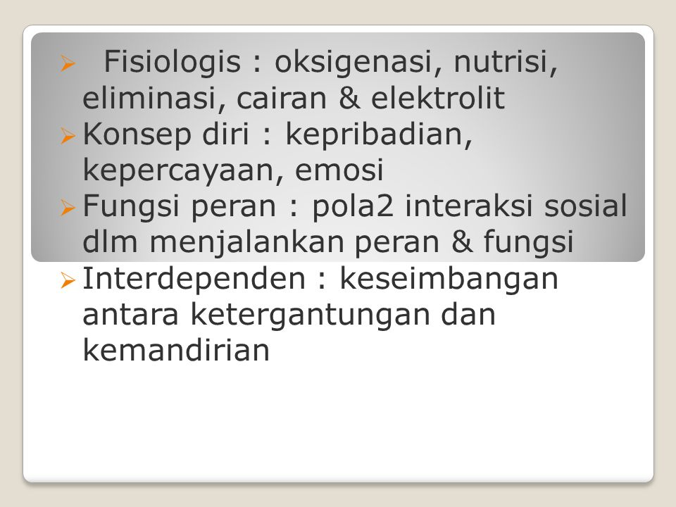  Fisiologis : oksigenasi, nutrisi, eliminasi, cairan & elektrolit  Konsep diri : kepribadian, kepercayaan, emosi  Fungsi peran : pola2 interaksi so