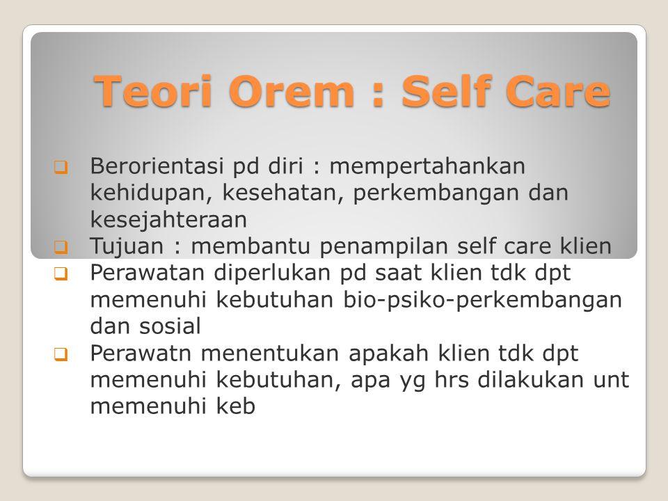 Teori Orem : Self Care  Berorientasi pd diri : mempertahankan kehidupan, kesehatan, perkembangan dan kesejahteraan  Tujuan : membantu penampilan sel