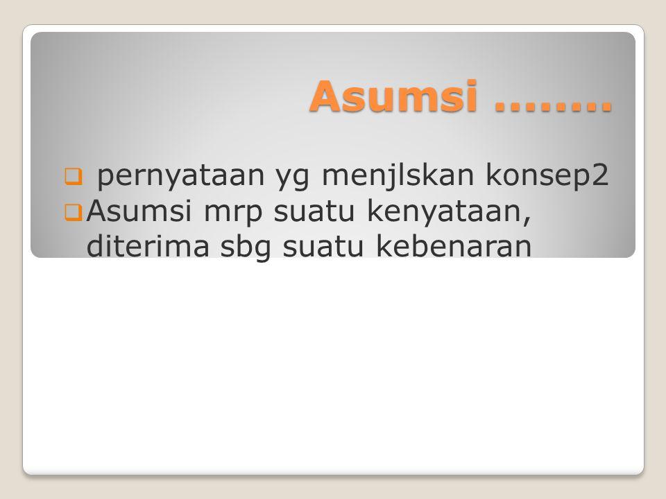 Asumsi........  pernyataan yg menjlskan konsep2  Asumsi mrp suatu kenyataan, diterima sbg suatu kebenaran