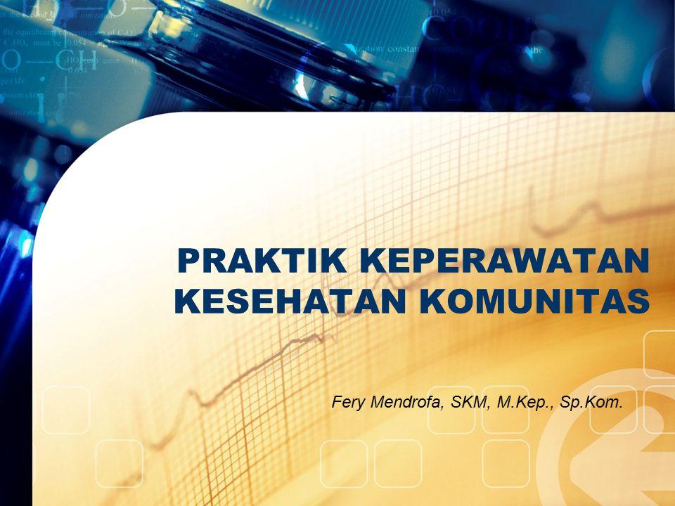 PRAKTIK KEPERAWATAN KESEHATAN KOMUNITAS Fery Mendrofa, SKM, M.Kep., Sp.Kom.