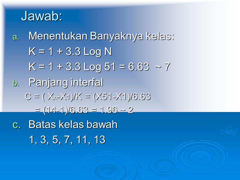 Jawab: a. Menentukan Banyaknya kelas: K = 1 + 3.3 Log N K = 1 + 3.3 Log 51 = 6.63 ~ 7 b. Panjang interfal C = ( X n -X 1 )/K = (X51-X1)/6.63 = (14-1)/