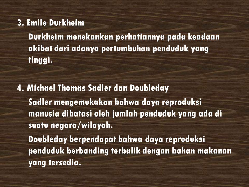 3. Emile Durkheim Durkheim menekankan perhatiannya pada keadaan akibat dari adanya pertumbuhan penduduk yang tinggi. 4. Michael Thomas Sadler dan Doub