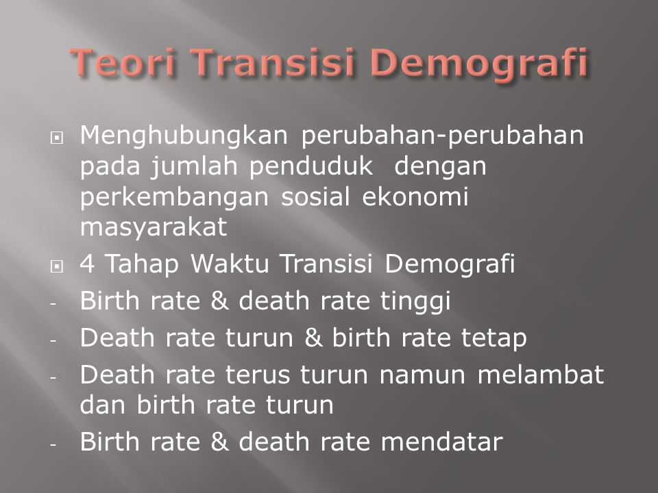  Menghubungkan perubahan-perubahan pada jumlah penduduk dengan perkembangan sosial ekonomi masyarakat  4 Tahap Waktu Transisi Demografi - Birth rate & death rate tinggi - Death rate turun & birth rate tetap - Death rate terus turun namun melambat dan birth rate turun - Birth rate & death rate mendatar