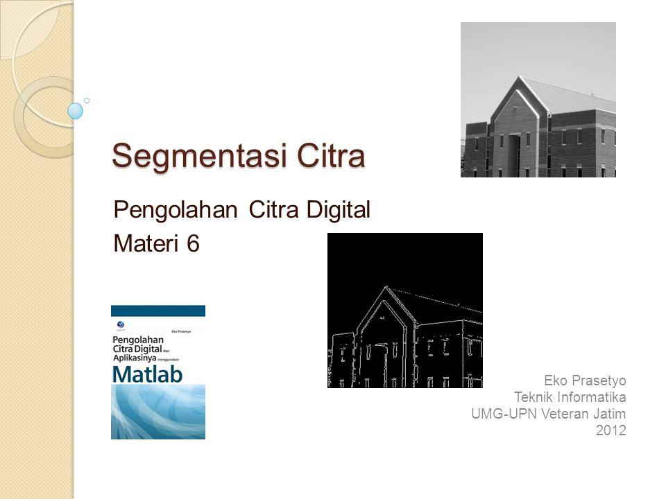 Segmentasi Citra Pengolahan Citra Digital Materi 6 Eko Prasetyo Teknik Informatika UMG-UPN Veteran Jatim 2012
