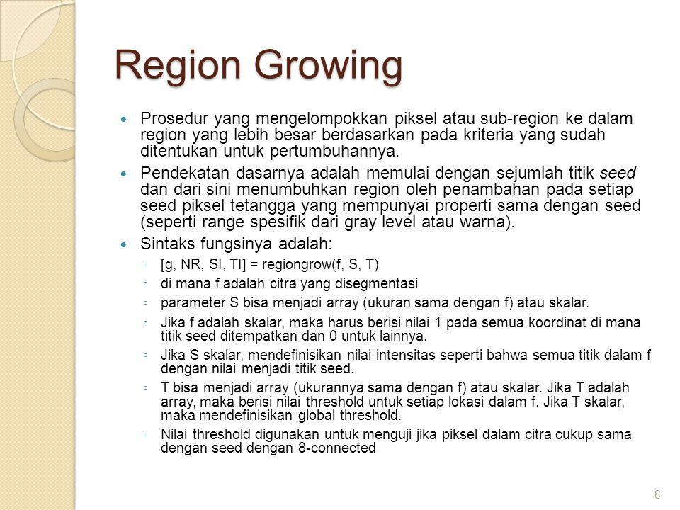 Region Growing Prosedur yang mengelompokkan piksel atau sub-region ke dalam region yang lebih besar berdasarkan pada kriteria yang sudah ditentukan un