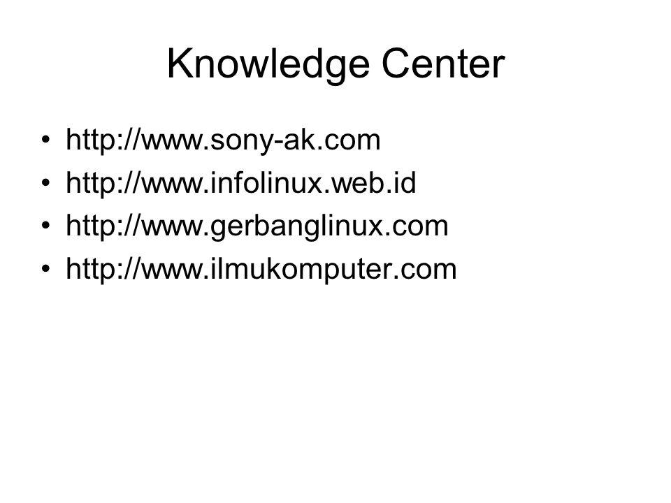 Knowledge Center http://www.sony-ak.com http://www.infolinux.web.id http://www.gerbanglinux.com http://www.ilmukomputer.com