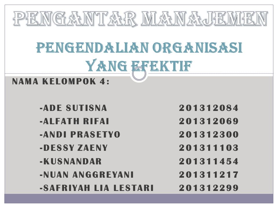 NAMA KELOMPOK 4: -ADE SUTISNA201312084 -ALFATH RIFAI201312069 -ANDI PRASETYO201312300 -DESSY ZAENY201311103 -KUSNANDAR201311454 -NUAN ANGGREYANI201311217 -SAFRIYAH LIA LESTARI201312299 PENGENDALIAN organisasi YANG EFEKTIF