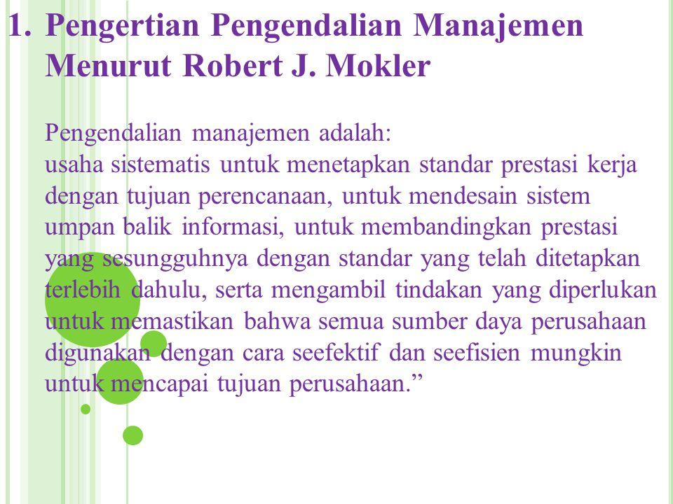 1.Pengertian Pengendalian Manajemen Menurut Robert J. Mokler Pengendalian manajemen adalah: usaha sistematis untuk menetapkan standar prestasi kerja d