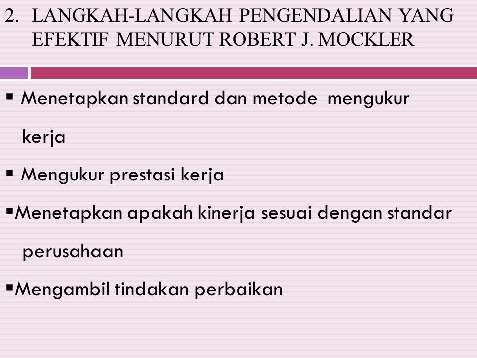 2.LANGKAH-LANGKAH PENGENDALIAN YANG EFEKTIF MENURUT ROBERT J. MOCKLER  Menetapkan standard dan metode mengukur kerja  Mengukur prestasi kerja  Mene