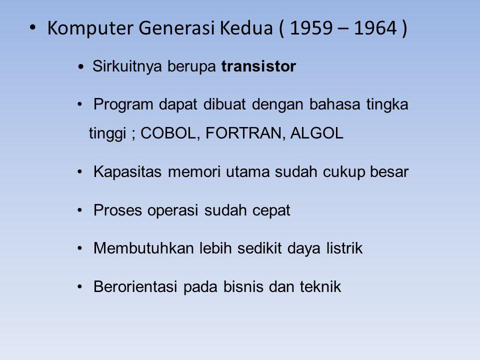 Komputer Generasi Kedua ( 1959 – 1964 ) Sirkuitnya berupa transistor Program dapat dibuat dengan bahasa tingka tinggi ; COBOL, FORTRAN, ALGOL Kapasita