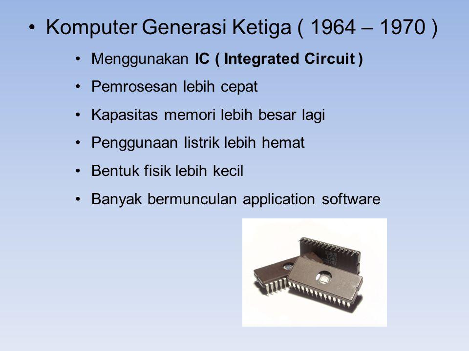 Komputer Generasi Ketiga ( 1964 – 1970 ) Menggunakan IC ( Integrated Circuit ) Pemrosesan lebih cepat Kapasitas memori lebih besar lagi Penggunaan lis