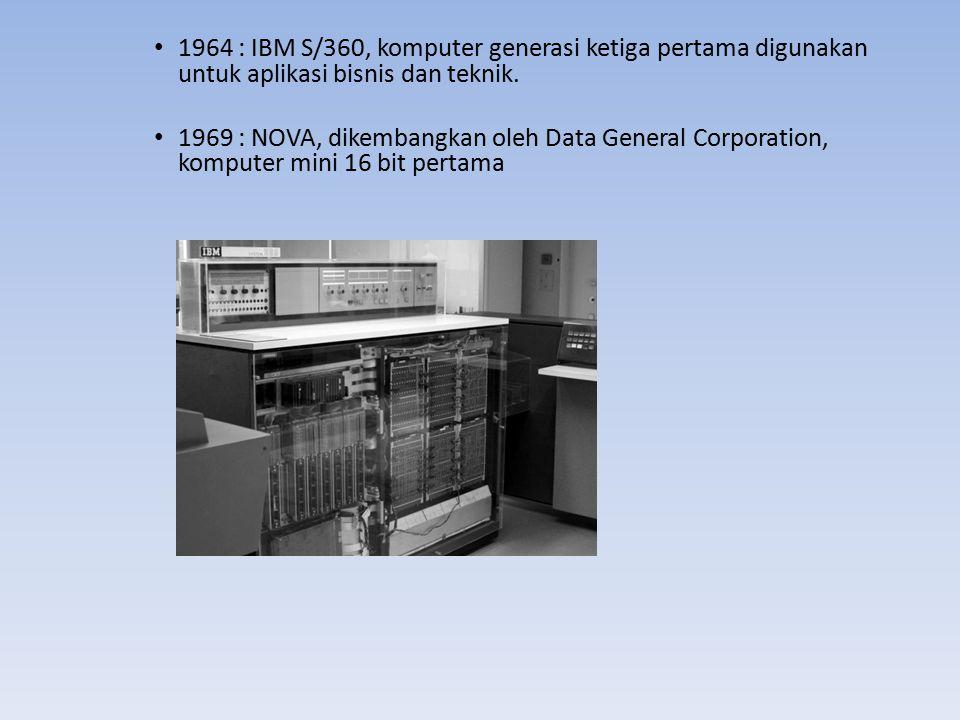 1964 : IBM S/360, komputer generasi ketiga pertama digunakan untuk aplikasi bisnis dan teknik. 1969 : NOVA, dikembangkan oleh Data General Corporation