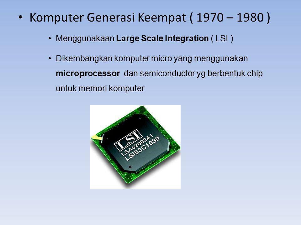 Komputer Generasi Keempat ( 1970 – 1980 ) Menggunakaan Large Scale Integration ( LSI ) Dikembangkan komputer micro yang menggunakan microprocessor dan