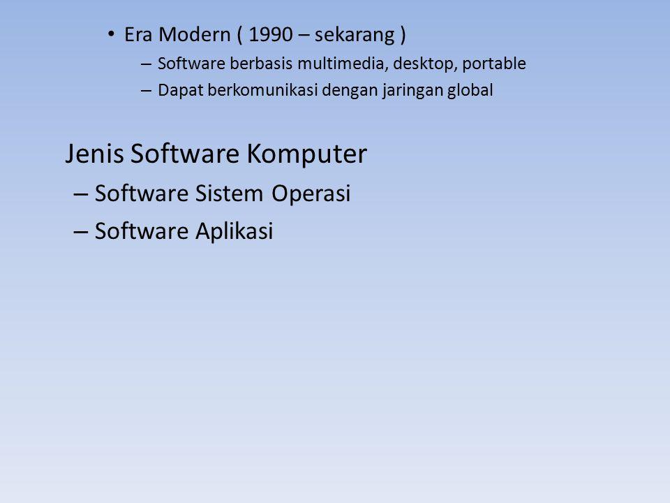 Era Modern ( 1990 – sekarang ) – Software berbasis multimedia, desktop, portable – Dapat berkomunikasi dengan jaringan global Jenis Software Komputer