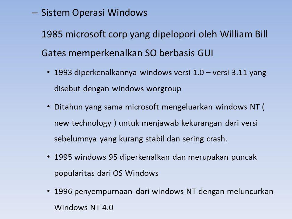 – Sistem Operasi Windows 1985 microsoft corp yang dipelopori oleh William Bill Gates memperkenalkan SO berbasis GUI 1993 diperkenalkannya windows vers