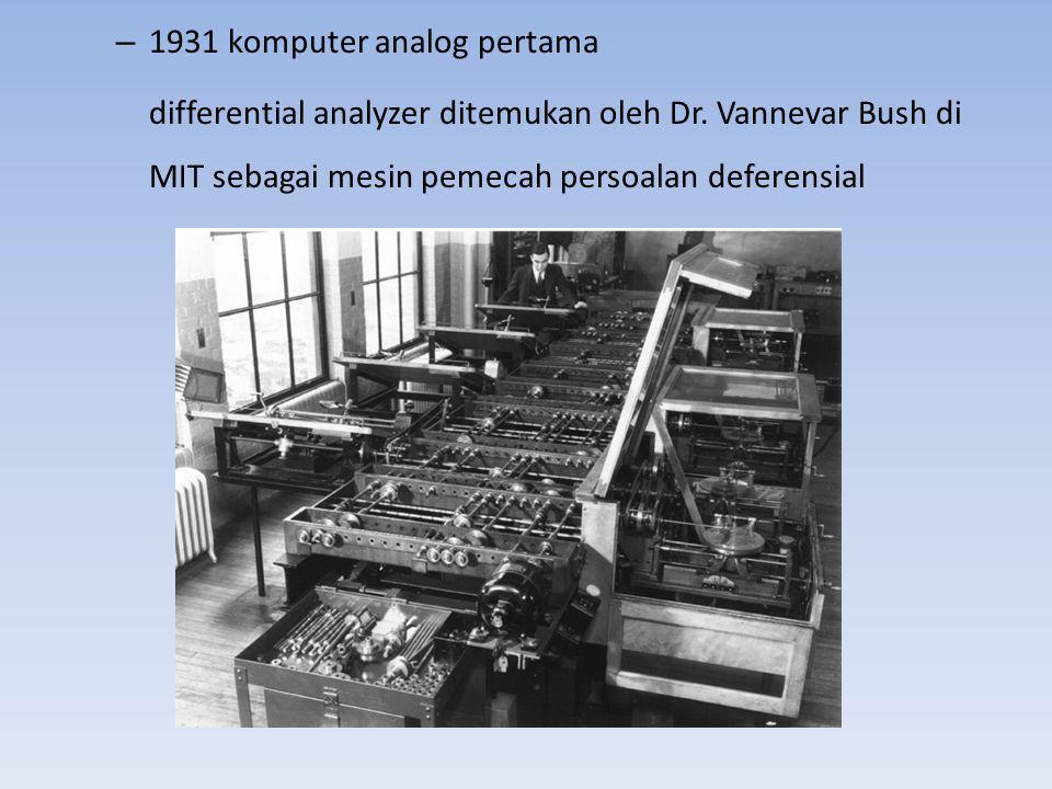 – 1931 komputer analog pertama differential analyzer ditemukan oleh Dr. Vannevar Bush di MIT sebagai mesin pemecah persoalan deferensial