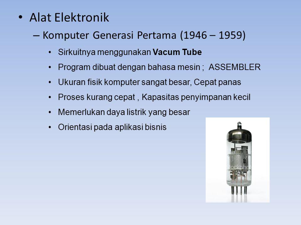 Alat Elektronik – Komputer Generasi Pertama (1946 – 1959) Sirkuitnya menggunakan Vacum Tube Program dibuat dengan bahasa mesin ; ASSEMBLER Ukuran fisi