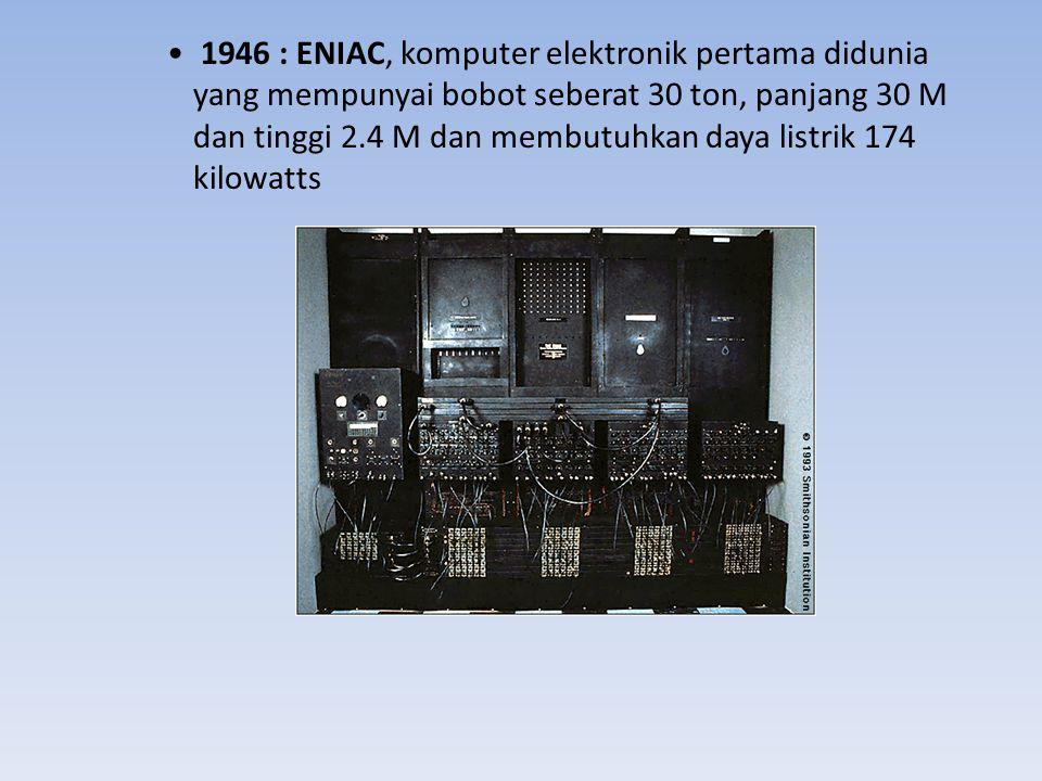 1946 : ENIAC, komputer elektronik pertama didunia yang mempunyai bobot seberat 30 ton, panjang 30 M dan tinggi 2.4 M dan membutuhkan daya listrik 174