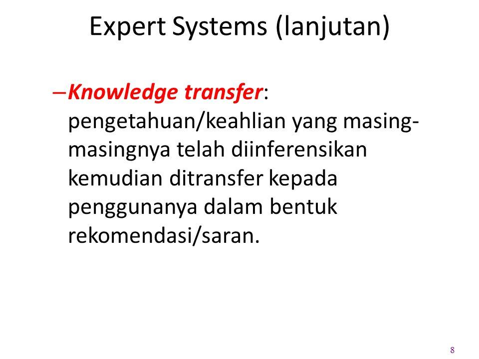 Expert Systems (lanjutan) – Knowledge transfer: pengetahuan/keahlian yang masing- masingnya telah diinferensikan kemudian ditransfer kepada penggunany