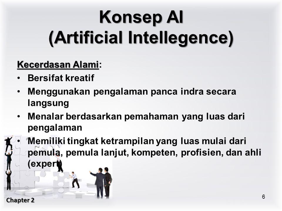 Kecerdasan Alami Kecerdasan Alami: Bersifat kreatif Menggunakan pengalaman panca indra secara langsung Menalar berdasarkan pemahaman yang luas dari pengalaman Memiliki tingkat ketrampilan yang luas mulai dari pemula, pemula lanjut, kompeten, profisien, dan ahli (expert) 6 Konsep AI (Artificial Intellegence) Chapter 2