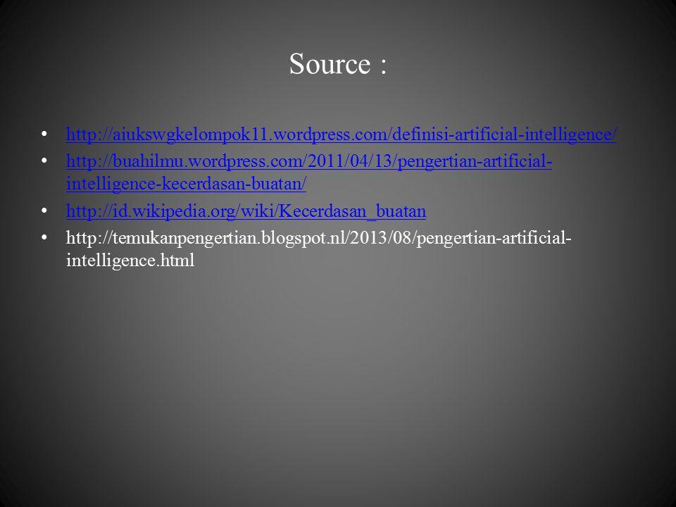 Source : http://aiukswgkelompok11.wordpress.com/definisi-artificial-intelligence/ http://buahilmu.wordpress.com/2011/04/13/pengertian-artificial- intelligence-kecerdasan-buatan/ http://buahilmu.wordpress.com/2011/04/13/pengertian-artificial- intelligence-kecerdasan-buatan/ http://id.wikipedia.org/wiki/Kecerdasan_buatan http://temukanpengertian.blogspot.nl/2013/08/pengertian-artificial- intelligence.html