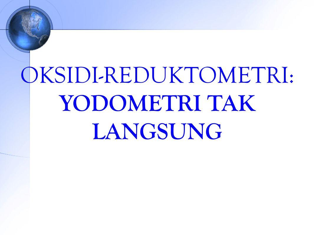 OKSIDI-REDUKTOMETRI BERDASARKAN JENIS TITRAN 1.Yodometri tak langsung (atau yodometri): Na 2 S 2 O 3 sebagai titran 2.Yodometri langsung (atau yodimetri): I 2 sebagai titran 3.Oksidator kuat sebagai titran, misal : 1.KMnO 4 disebut permanganometri 2.K 2 Cr 2 O 7 4.Reduktor kuat sebagai titran, misalnya: 1.
