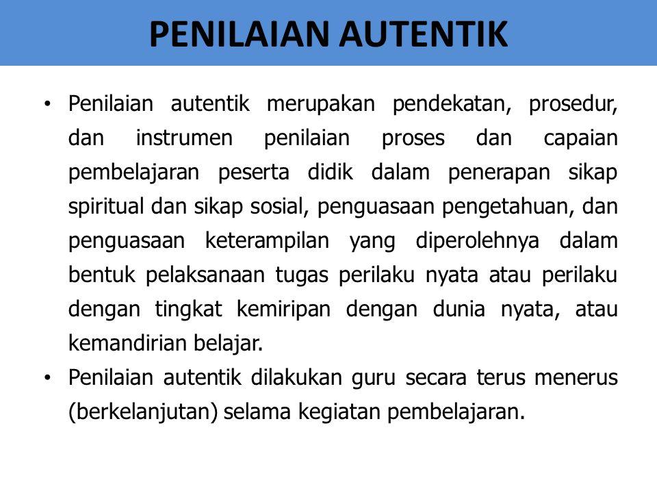 PENILAIAN AUTENTIK Penilaian autentik merupakan pendekatan, prosedur, dan instrumen penilaian proses dan capaian pembelajaran peserta didik dalam pene