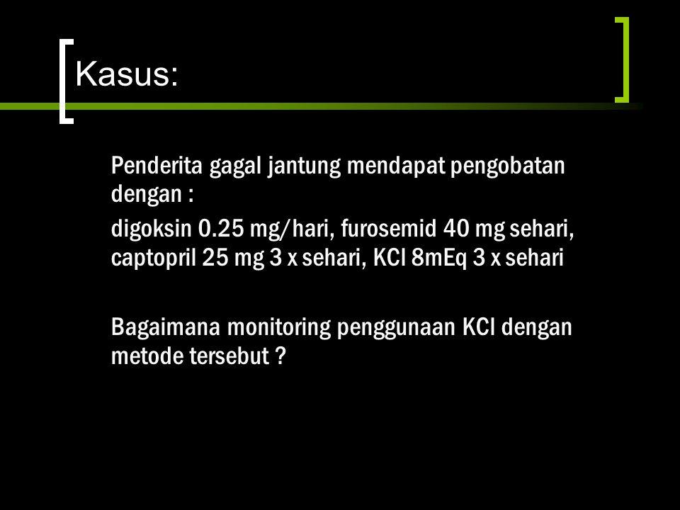 Kasus: Penderita gagal jantung mendapat pengobatan dengan : digoksin 0.25 mg/hari, furosemid 40 mg sehari, captopril 25 mg 3 x sehari, KCl 8mEq 3 x se