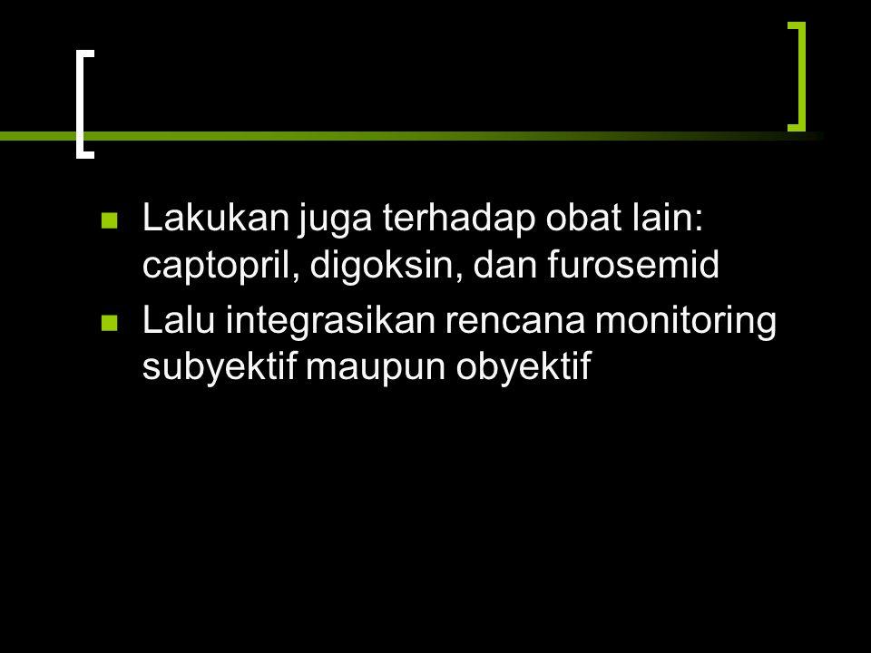 Lakukan juga terhadap obat lain: captopril, digoksin, dan furosemid Lalu integrasikan rencana monitoring subyektif maupun obyektif