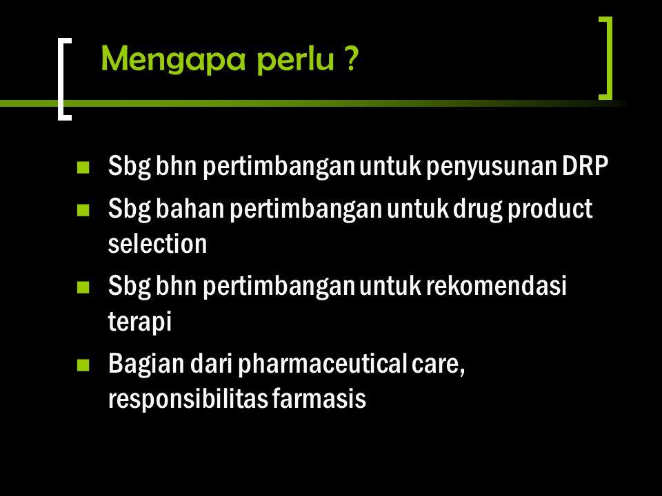 Mengapa perlu ? Sbg bhn pertimbangan untuk penyusunan DRP Sbg bahan pertimbangan untuk drug product selection Sbg bhn pertimbangan untuk rekomendasi t