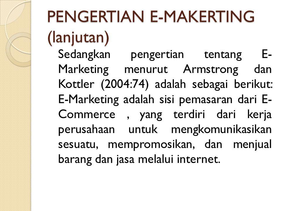 PENGERTIAN E-MAKERTING (lanjutan) Sedangkan pengertian tentang E- Marketing menurut Armstrong dan Kottler (2004:74) adalah sebagai berikut: E-Marketin