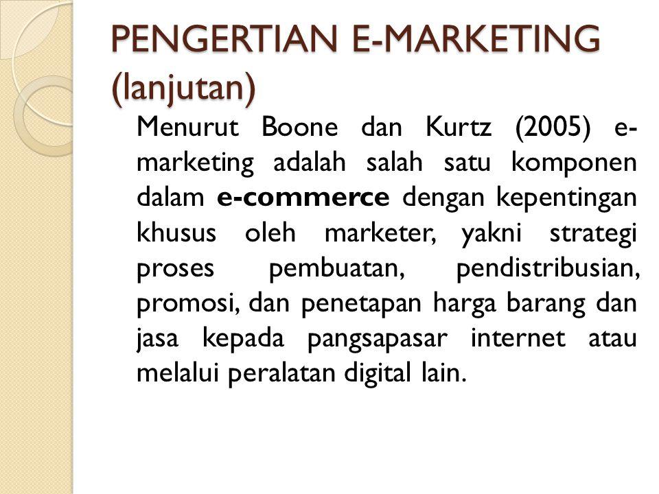 PENGERTIAN E-MARKETING (lanjutan) Menurut Boone dan Kurtz (2005) e- marketing adalah salah satu komponen dalam e-commerce dengan kepentingan khusus ol