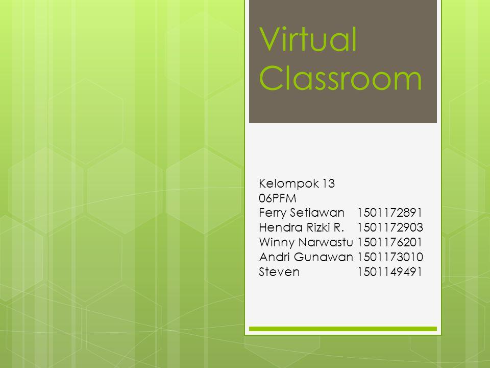 Virtual Classroom Kelompok 13 06PFM Ferry Setiawan1501172891 Hendra Rizki R.1501172903 Winny Narwastu1501176201 Andri Gunawan1501173010 Steven1501149491