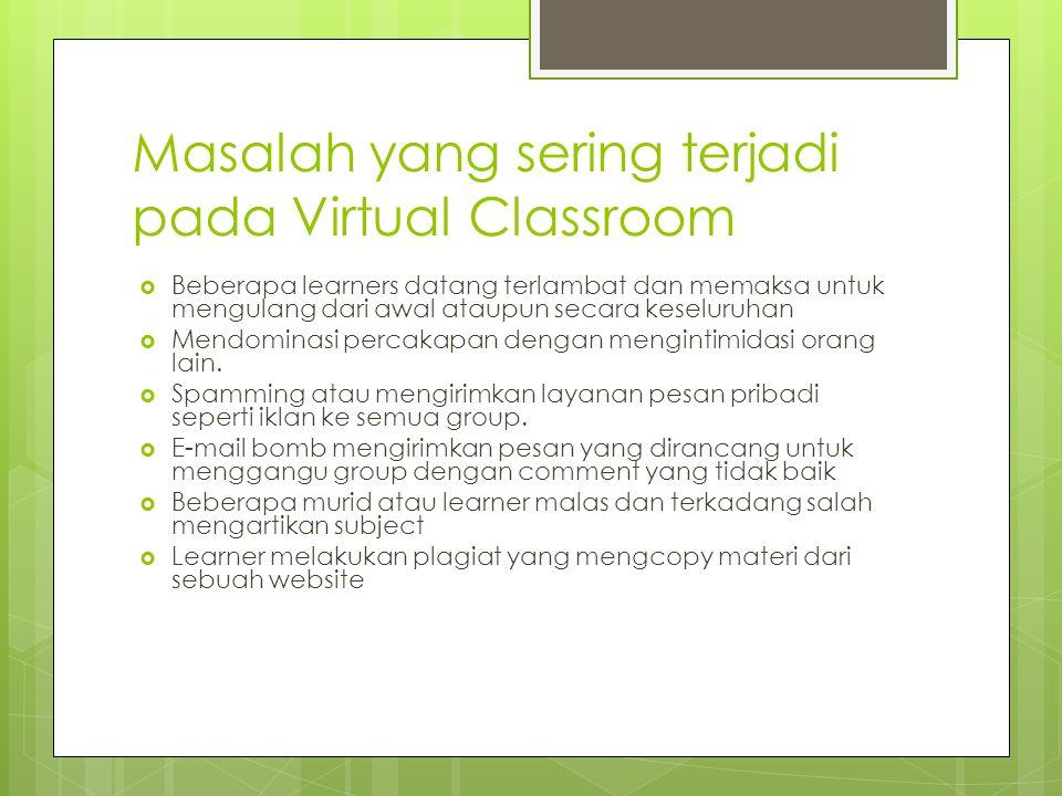 Masalah yang sering terjadi pada Virtual Classroom  Beberapa learners datang terlambat dan memaksa untuk mengulang dari awal ataupun secara keseluruhan  Mendominasi percakapan dengan mengintimidasi orang lain.