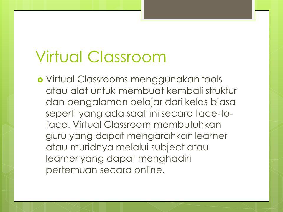 Virtual Classroom  Virtual Classrooms menggunakan tools atau alat untuk membuat kembali struktur dan pengalaman belajar dari kelas biasa seperti yang